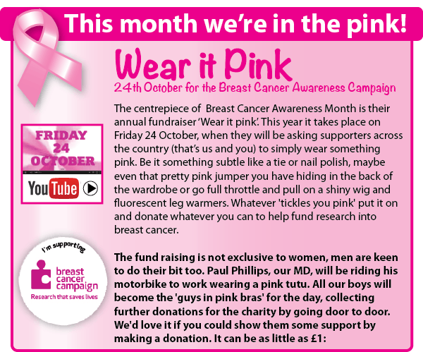 We are supporting the Breast Cancer Awareness month by wearing it pink on 24th October to help raise funds for this worthy cause. Our MD will be riding to work wearing a pink tutu and our boys will be shaking a collection bucket wearing pink bras for the day.