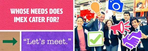 Whose needs does IMEX cater for? Let's meet.