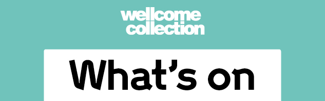 Wellcome Collection, A Free Destination for the incurably curious. What's On
